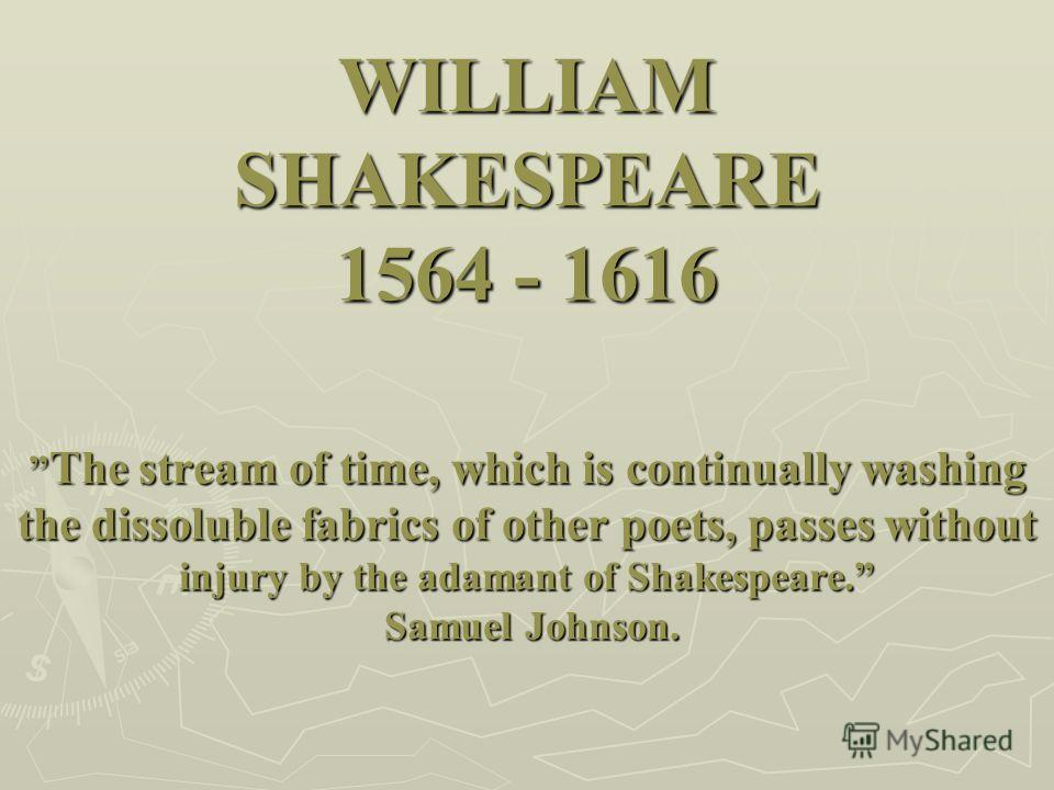 WILLIAM SHAKESPEARE 1564 - 1616 The stream of time, which is continually washing the dissoluble fabrics of other poets, passes without injury by the adamant of Shakespeare. Samuel Johnson.