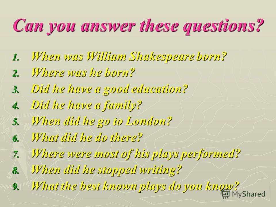 Can you answer these questions? 1. When was William Shakespeare born? 2. Where was he born? 3. Did he have a good education? 4. Did he have a family? 5. When did he go to London? 6. What did he do there? 7. Where were most of his plays performed? 8.