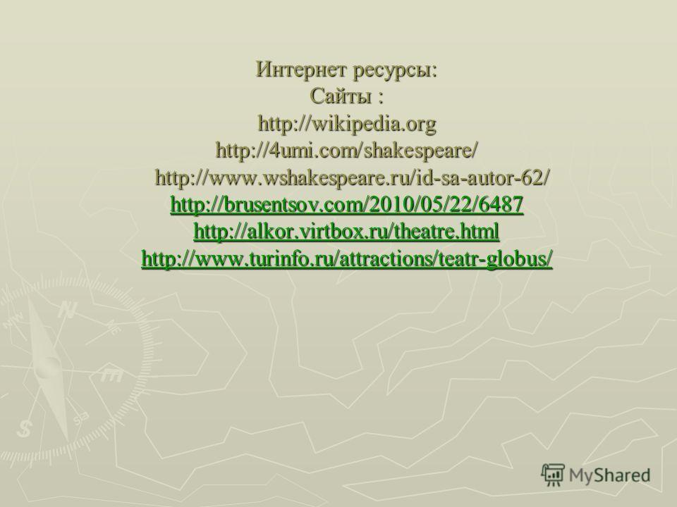 Интернет ресурсы: Сайты: http://wikipedia.org http://4umi.com/shakespeare/ http://www.wshakespeare.ru/id-sa-autor-62/ http://brusentsov.com/2010/05/22/6487 http://alkor.virtbox.ru/theatre.html http://www.turinfo.ru/attractions/teatr-globus/ Интернет