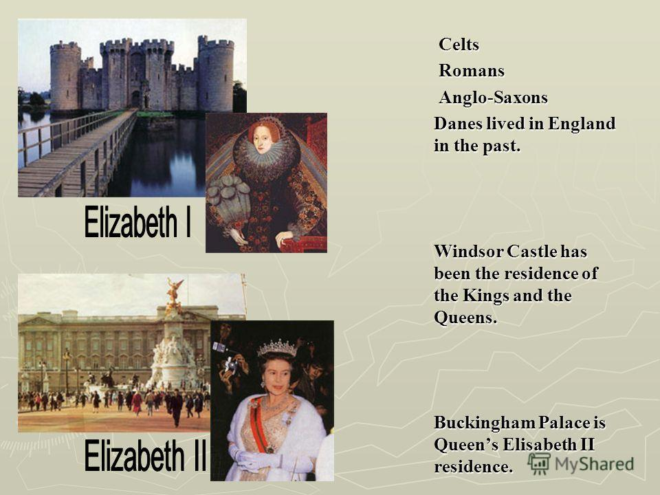 Celts Celts Romans Romans Anglo-Saxons Anglo-Saxons Danes lived in England in the past. Windsor Castle has been the residence of the Kings and the Queens. Buckingham Palace is Queens Elisabeth II residence.