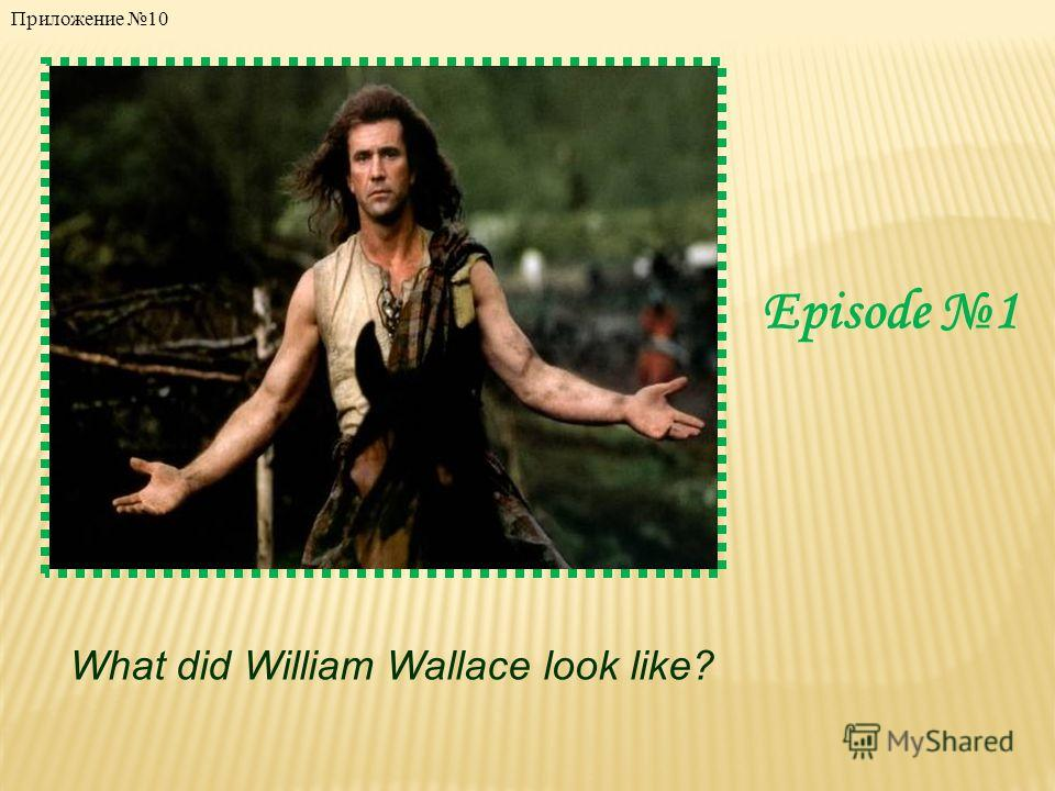 Episode 1 What did William Wallace look like? Приложение 10