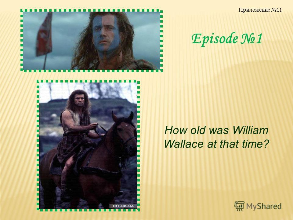 Episode 1 How old was William Wallace at that time? Приложение 11