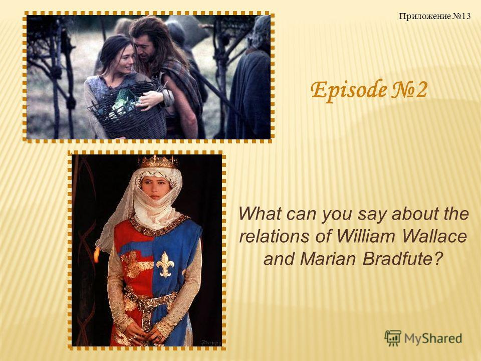 Episode 2 What can you say about the relations of William Wallace and Marian Bradfute? Приложение 13
