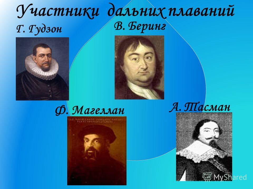 Участники дальних плаваний Г. Гудзон Ф. Магеллан В. Беринг А. Тасман