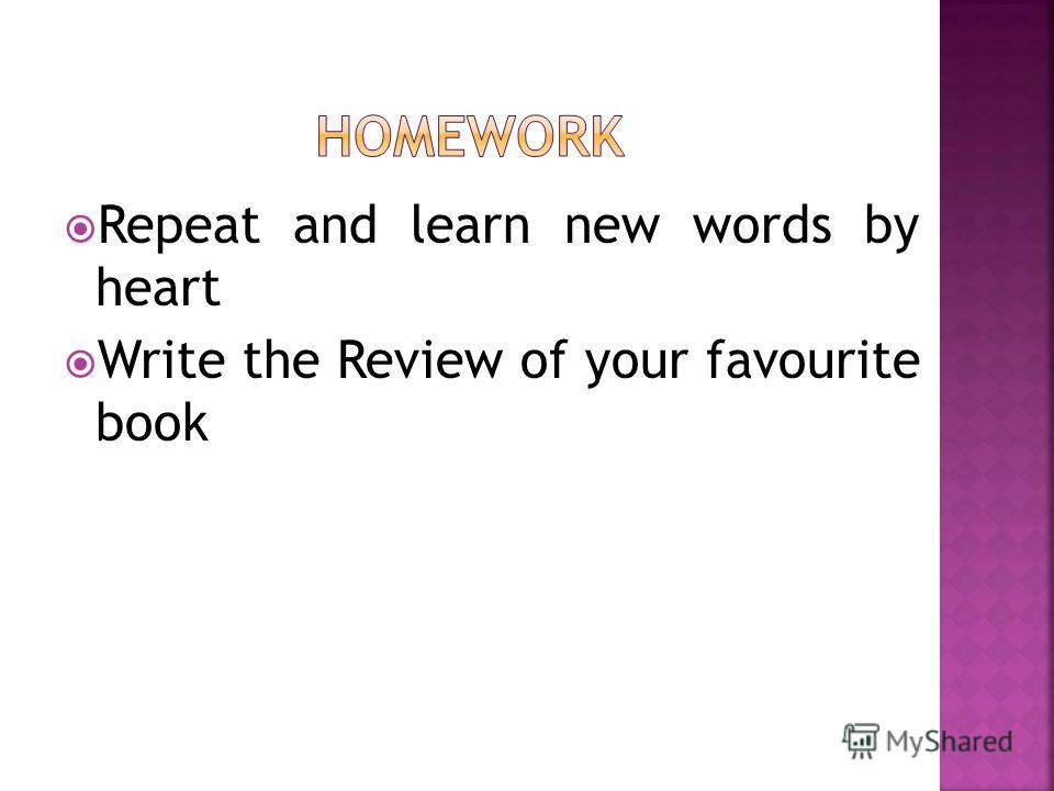Repeat and learn new words by heart Write the Review of your favourite book
