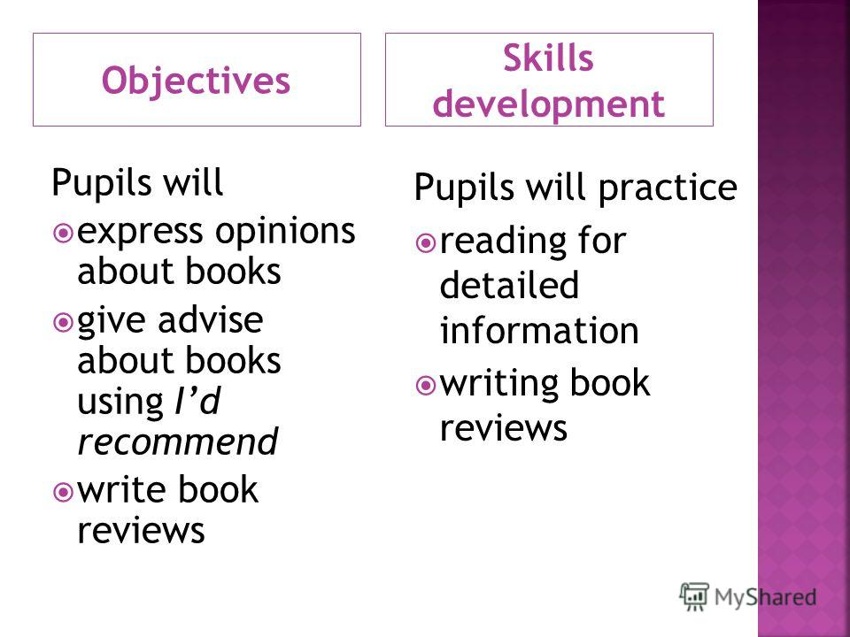 Objectives Skills development Pupils will express opinions about books give advise about books using Id recommend write book reviews Pupils will practice reading for detailed information writing book reviews