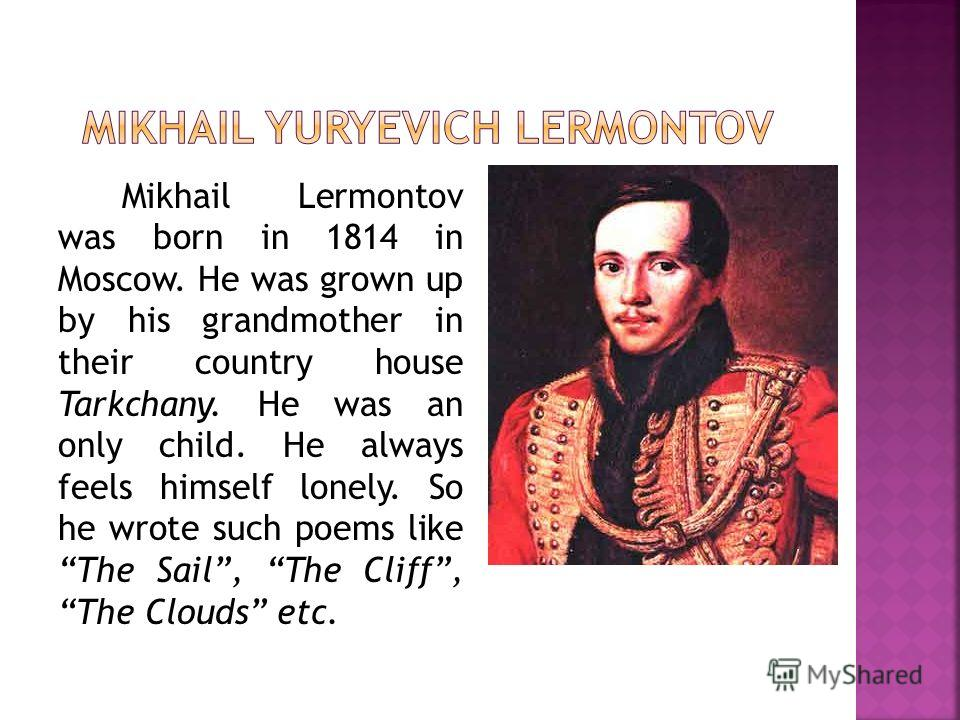 Mikhail Lermontov was born in 1814 in Moscow. He was grown up by his grandmother in their country house Tarkchany. He was an only child. He always feels himself lonely. So he wrote such poems like The Sail, The Cliff, The Clouds etc.