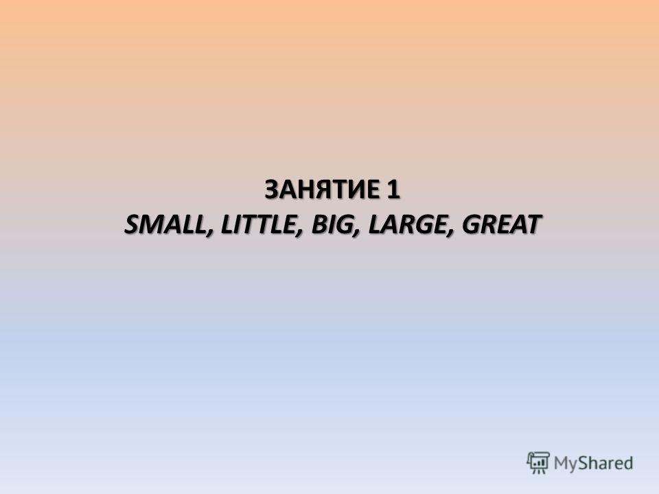 ЗАНЯТИЕ 1 SMALL, LITTLE, BIG, LARGE, GREAT