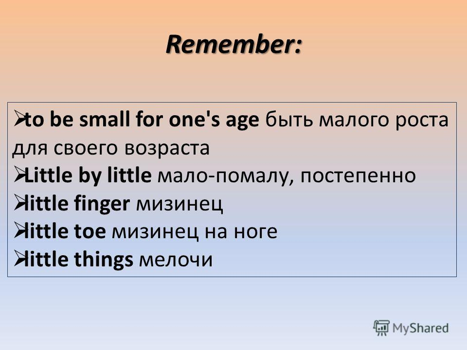 Remember: to be small for one's age быть малого роста для своего возраста Little by little мало-помалу, постепенно little finger мизинец little toe мизинец на ноге little things мелочи