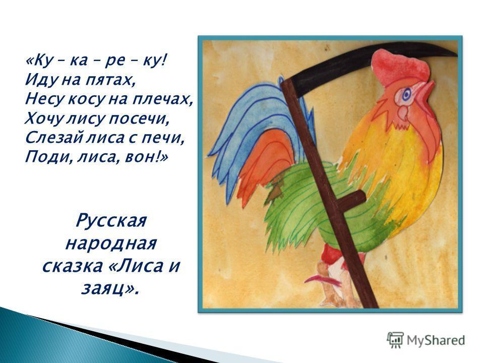«Ку – ка – ре – ку! Иду на пятах, Несу косу на плечах, Хочу лису посечи, Слезай лиса с печи, Поди, лиса, вон!» Русская народная сказка «Лиса и заяц».
