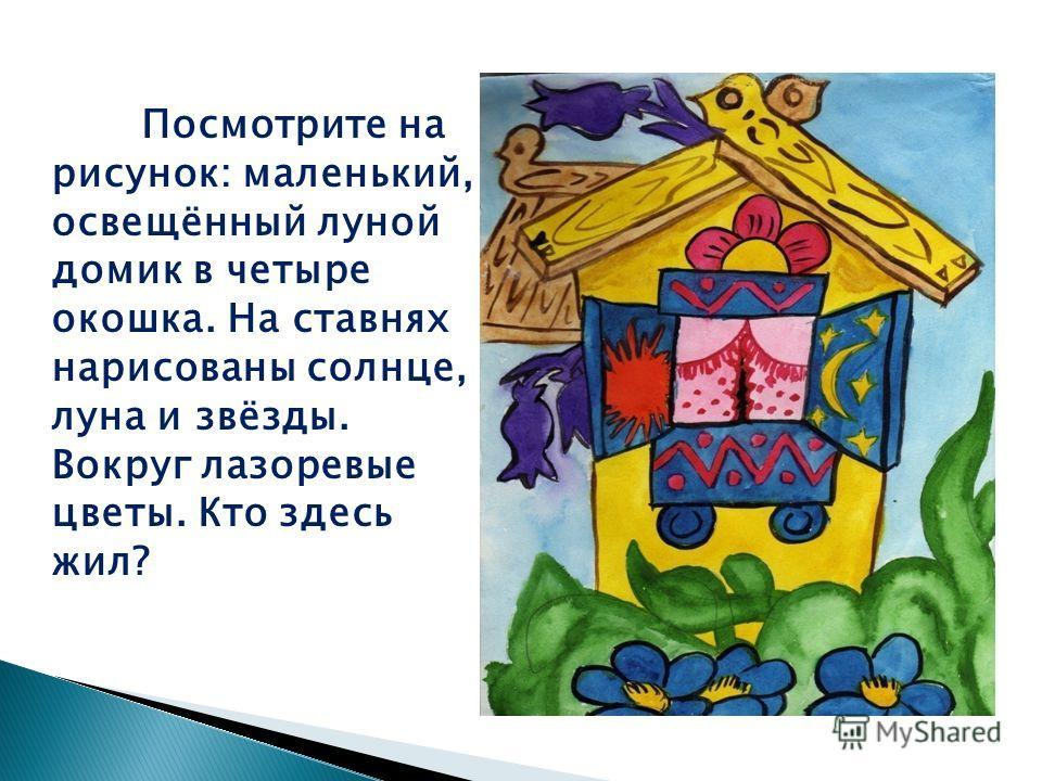 Посмотрите на рисунок: маленький, освещённый луной домик в четыре окошка. На ставнях нарисованы солнце, луна и звёзды. Вокруг лазоревые цветы. Кто здесь жил?