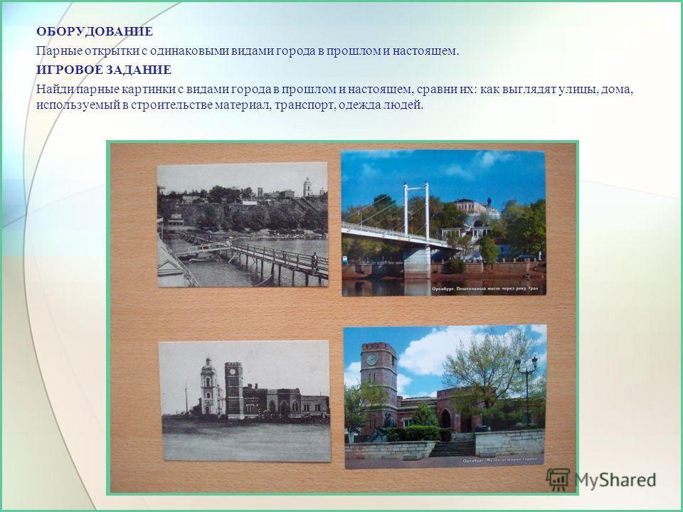 ОБОРУДОВАНИЕ Парные открытки с одинаковыми видами города в прошлом и настоящем. ИГРОВОЕ ЗАДАНИЕ Найди парные картинки с видами города в прошлом и настоящем, сравни их: как выглядят улицы, дома, используемый в строительстве материал, транспорт, одежда