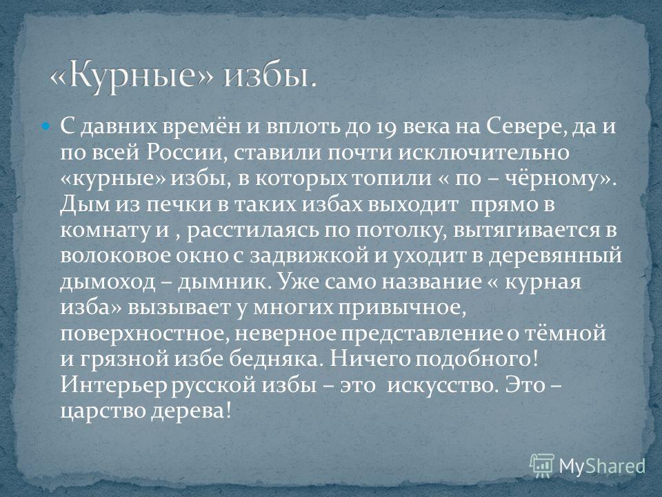 С давних времён и вплоть до 19 века на Севере, да и по всей России, ставили почти исключительно «курные» избы, в которых топили « по – чёрному». Дым из печки в таких избах выходит прямо в комнату и, расстилаясь по потолку, вытягивается в волоковое ок
