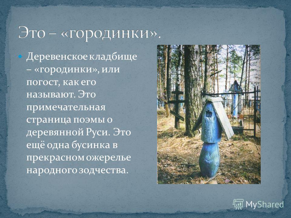 Деревенское кладбище – «городинки», или погост, как его называют. Это примечательная страница поэмы о деревянной Руси. Это ещё одна бусинка в прекрасном ожерелье народного зодчества.