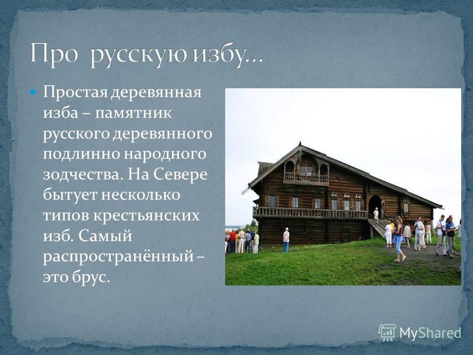 Простая деревянная изба – памятник русского деревянного подлинно народного зодчества. На Севере бытует несколько типов крестьянских изб. Самый распространённый – это брус.