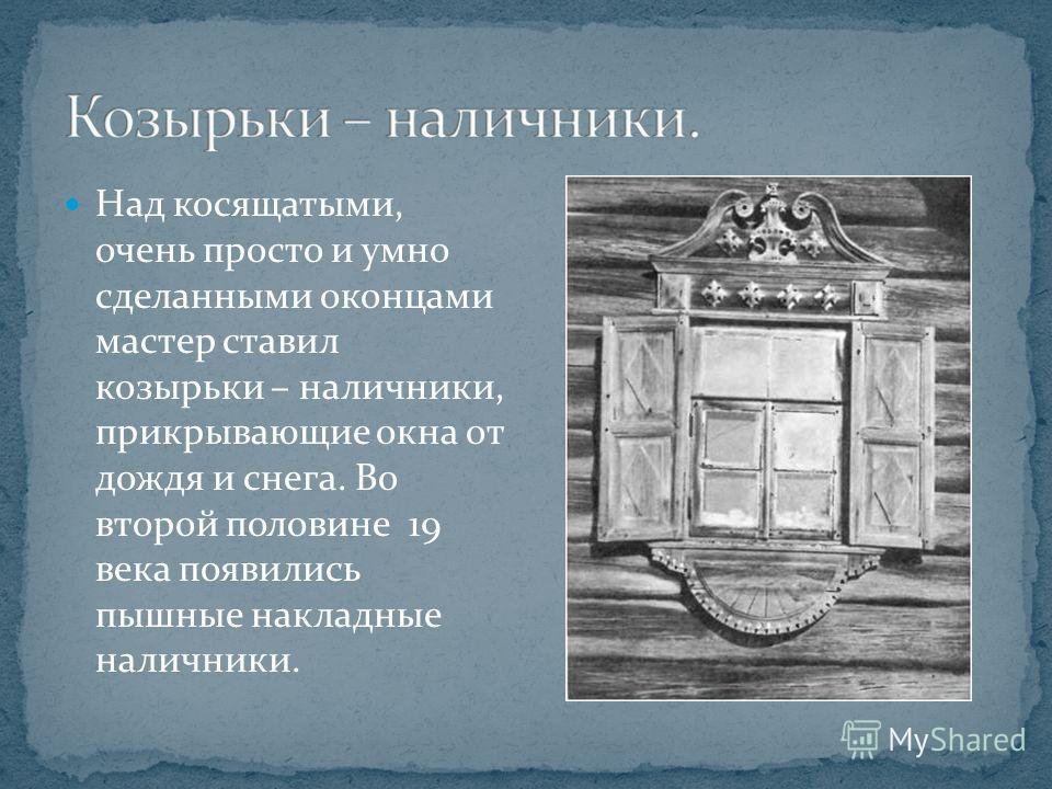 Над косящатыми, очень просто и умно сделанными оконцами мастер ставил козырьки – наличники, прикрывающие окна от дождя и снега. Во второй половине 19 века появились пышные накладные наличники.