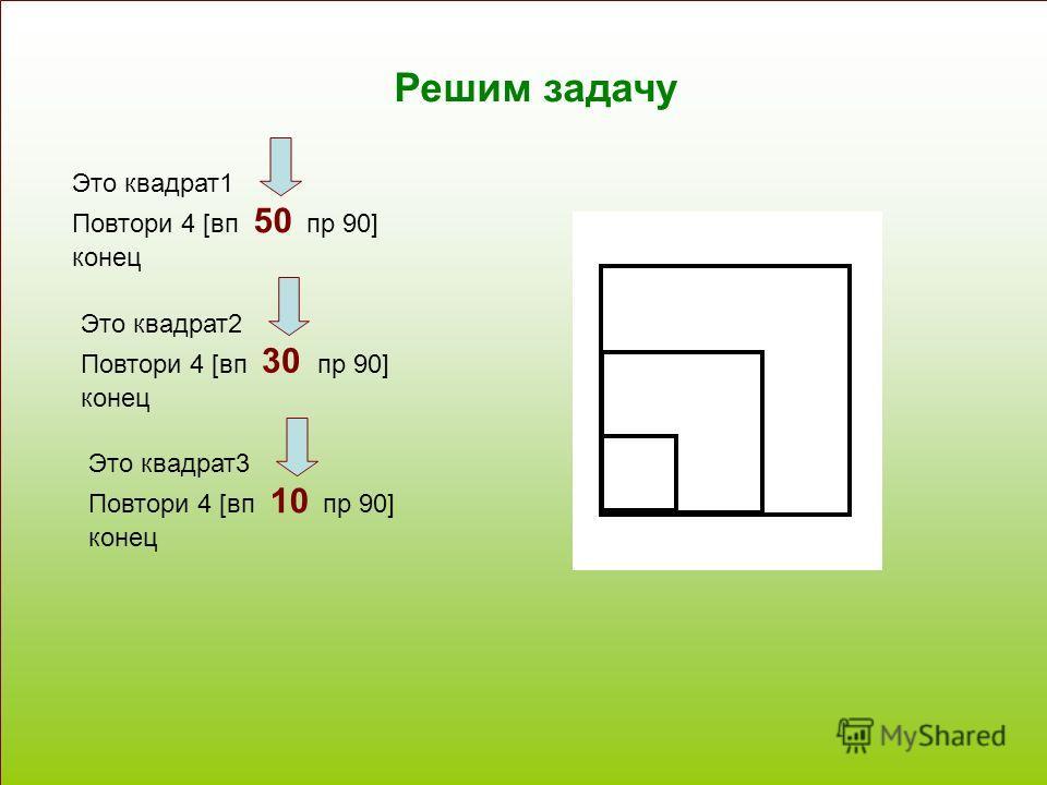 Решим задачу Это квадрат1 Повтори 4 [вп 50 пр 90] конец Это квадрат2 Повтори 4 [вп 30 пр 90] конец Это квадрат3 Повтори 4 [вп 10 пр 90] конец