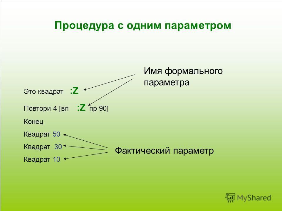 Процедура с одним параметром Это квадрат :Z Повтори 4 [вп :Z пр 90] Конец Квадрат 50 Квадрат 30 Квадрат 10 Имя формального параметра Фактический параметр