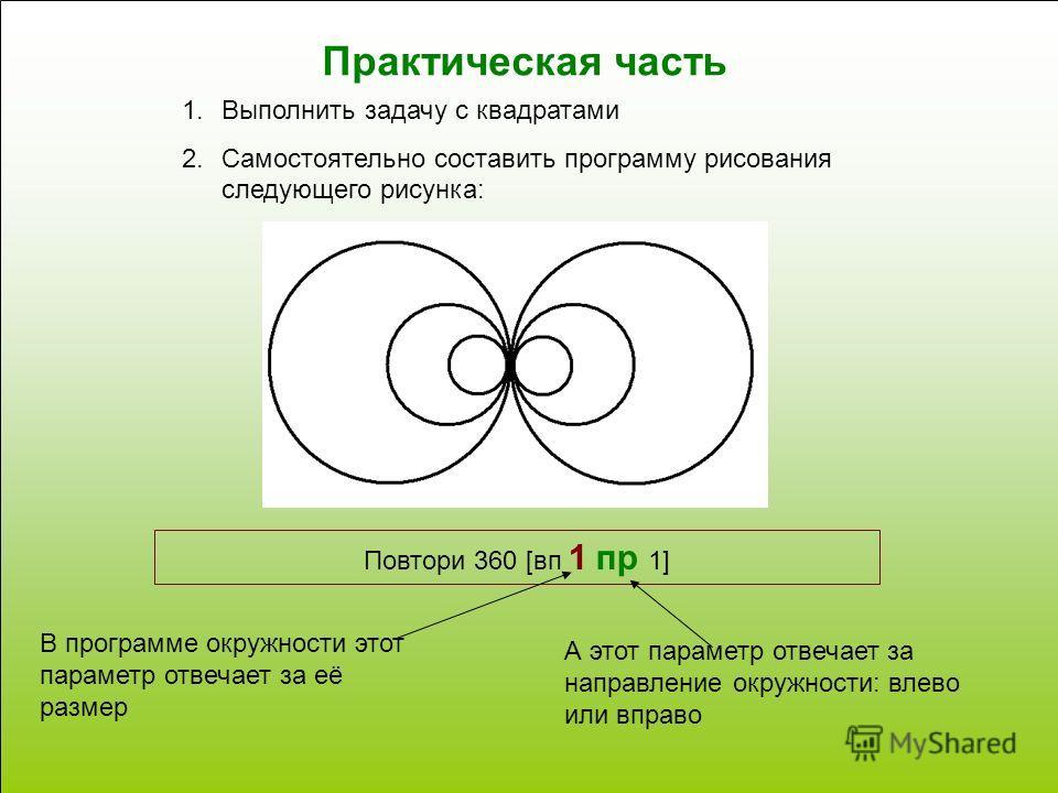 Практическая часть 1.Выполнить задачу с квадратами 2.Самостоятельно составить программу рисования следующего рисунка: Повтори 360 [вп 1 пр 1] В программе окружности этот параметр отвечает за её размер А этот параметр отвечает за направление окружност
