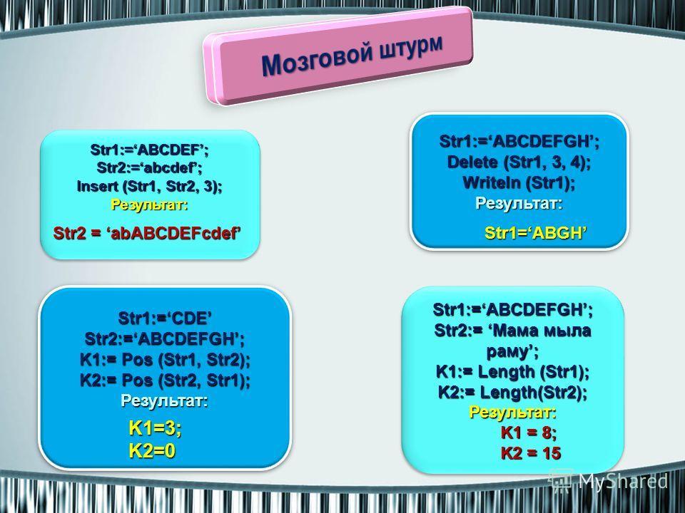 Str1:=ABCDEF;Str2:=abcdef; Insert (Str1, Str2, 3); Результат:Str1:=ABCDEF;Str2:=abcdef; Результат: Str1:=ABCDEFGH; Delete (Str1, 3, 4); Writeln (Str1); Результат:Str1:=ABCDEFGH; Delete (Str1, 3, 4); Writeln (Str1); Результат: Str1:=CDEStr2:=ABCDEFGH;
