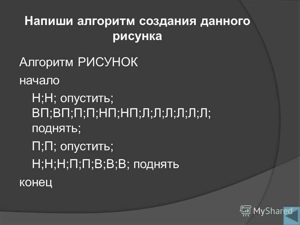 Напиши алгоритм создания данного рисунка Алгоритм РИСУНОК начало Н;Н; опустить; ВП;ВП;П;П;НП;НП;Л;Л;Л;Л;Л;Л; поднять; П;П; опустить; Н;Н;Н;П;П;В;В;В; поднять конец