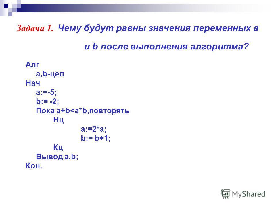 Задача 1. Чему будут равны значения переменных а и b после выполнения алгоритма? Алг a,b-цел Нач a:=-5; b:= -2; Пока a+b