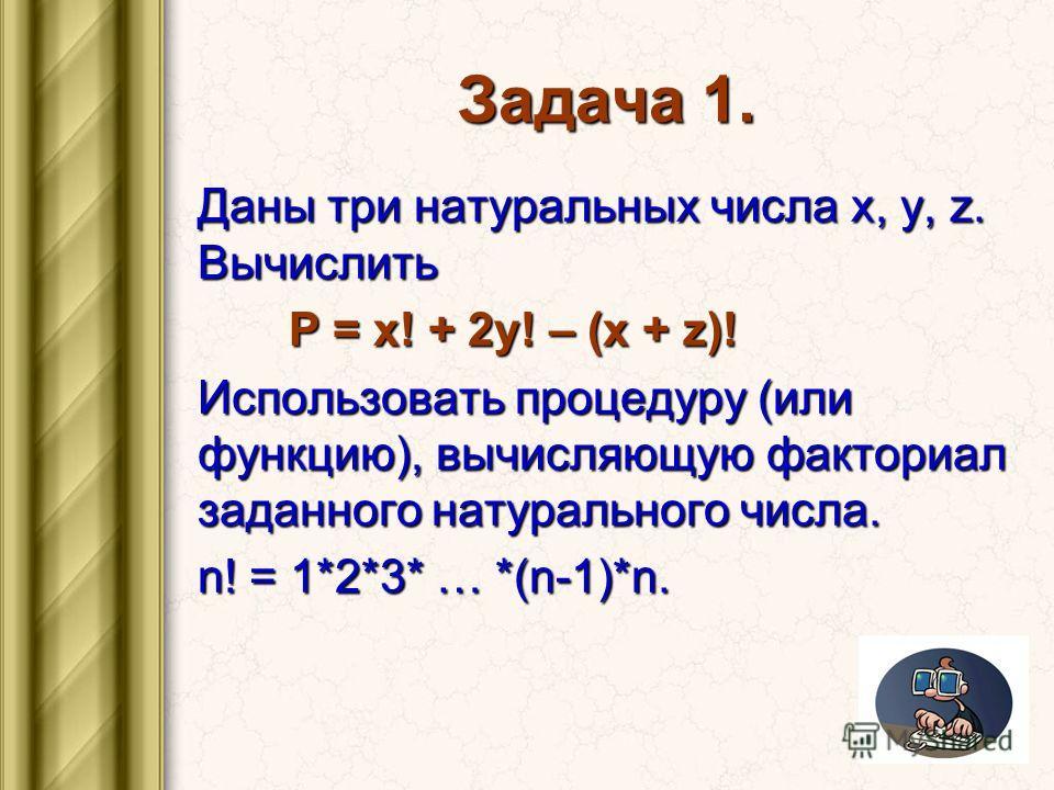 Задача 1. Даны три натуральных числа x, y, z. Вычислить P = x! + 2y! – (x + z)! P = x! + 2y! – (x + z)! Использовать процедуру (или функцию), вычисляющую факториал заданного натурального числа. n! = 1*2*3* … *(n-1)*n.