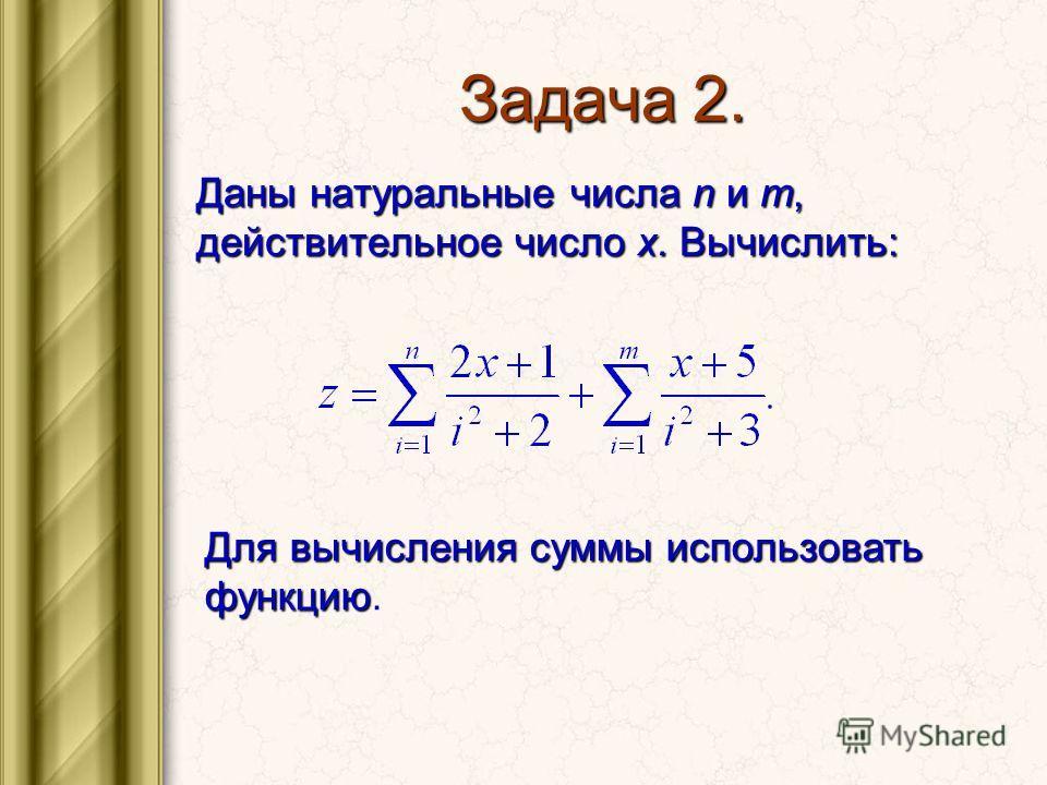 Задача 2. Даны натуральные числа n и m, действительное число x. Вычислить: Для вычисления суммы использовать функцию Для вычисления суммы использовать функцию.