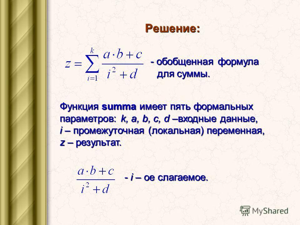 Решение: - обобщенная формула для суммы. Функция summa имеет пять формальных параметров: k, a, b, c, d –входные данные, i – промежуточная (локальная) переменная, z – результат. - i – ое слагаемое.