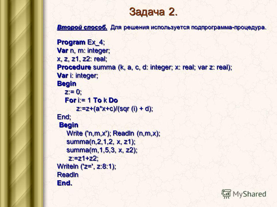 Задача 2. Второй способ. Для решения используется подпрограмма-процедура. Program Ex_4; Var n, m: integer; x, z, z1, z2: real; Procedure summa (k, a, c, d: integer; x: real; var z: real); Var i: integer; Begin z:= 0; z:= 0; For i:= 1 To k Do For i:=