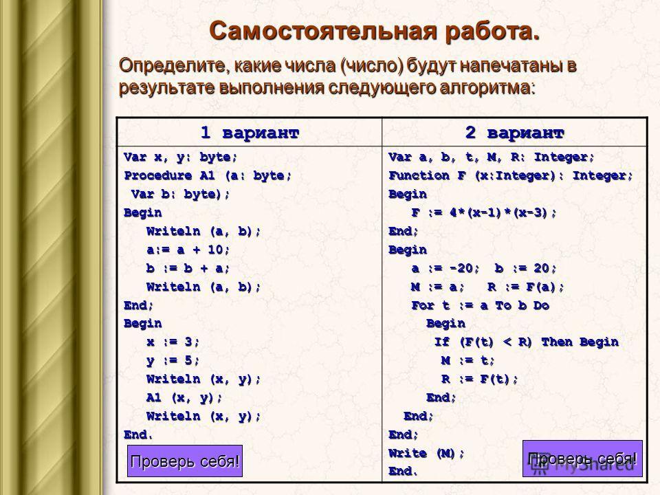 Самостоятельная работа. Определите, какие числа (число) будут напечатаны в результате выполнения следующего алгоритма: 1 вариант 2 вариант Var x, y: byte; Procedure A1 (a: byte; Var b: byte); Var b: byte);Begin Writeln (a, b); Writeln (a, b); a:= a +