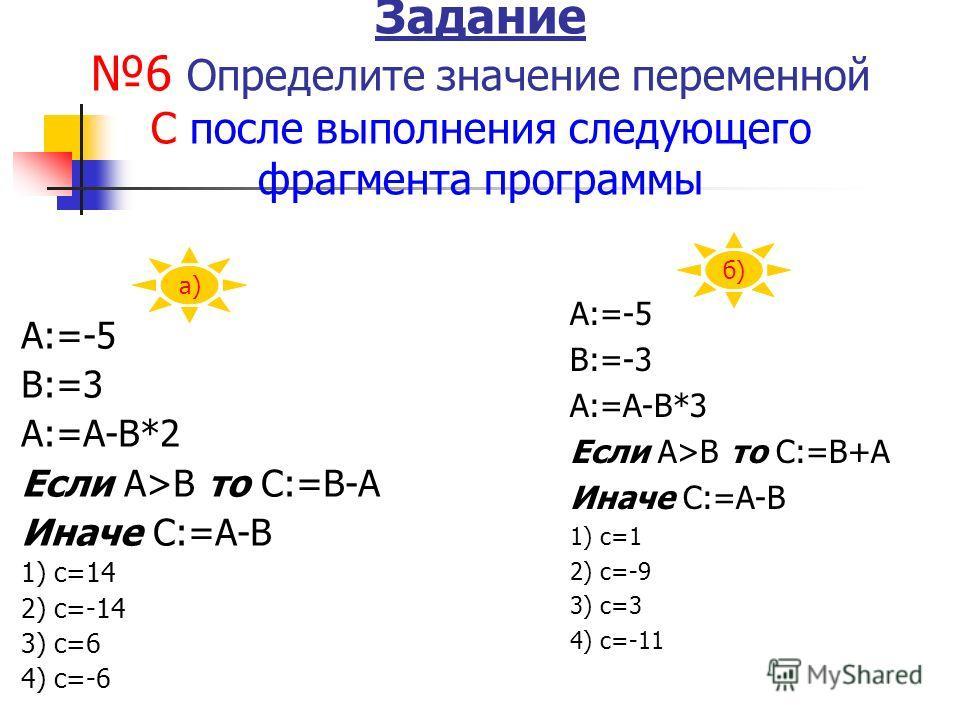 Задание 6 Определите значение переменной С после выполнения следующего фрагмента программы А:=-5 В:=3 А:=А-В*2 Если А>В то С:=В-А Иначе С:=А-В 1) с=14 2) с=-14 3) с=6 4) с=-6 А:=-5 В:=-3 А:=А-В*3 Если А>В то С:=В+А Иначе С:=А-В 1) с=1 2) с=-9 3) с=3