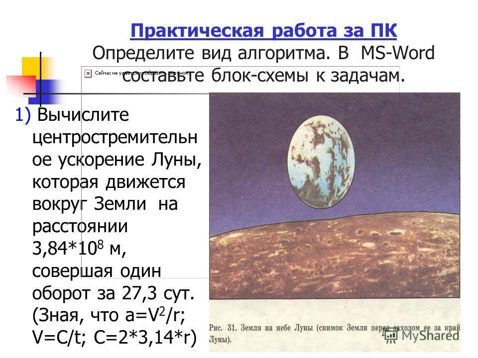 Практическая работа за ПК Определите вид алгоритма. В MS-Word составьте блок-схемы к задачам. 1) Вычислите центростремительн ое ускорение Луны, которая движется вокруг Земли на расстоянии 3,84*10 8 м, совершая один оборот за 27,3 сут. (Зная, что a=V