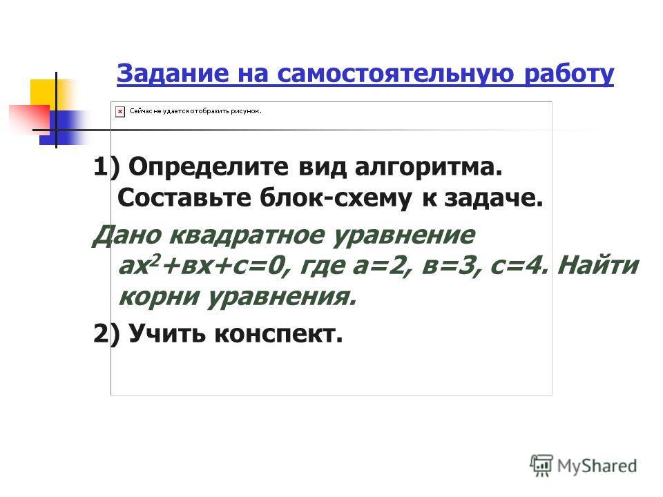 Задание на самостоятельную работу 1) Определите вид алгоритма. Составьте блок-схему к задаче. Дано квадратное уравнение ах 2 +вх+с=0, где а=2, в=3, с=4. Найти корни уравнения. 2) Учить конспект.