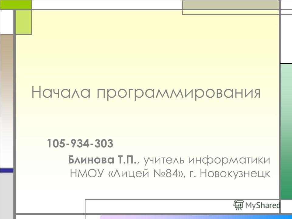 Начала программирования 105-934-303 Блинова Т.П., учитель информатики НМОУ «Лицей 84», г. Новокузнецк