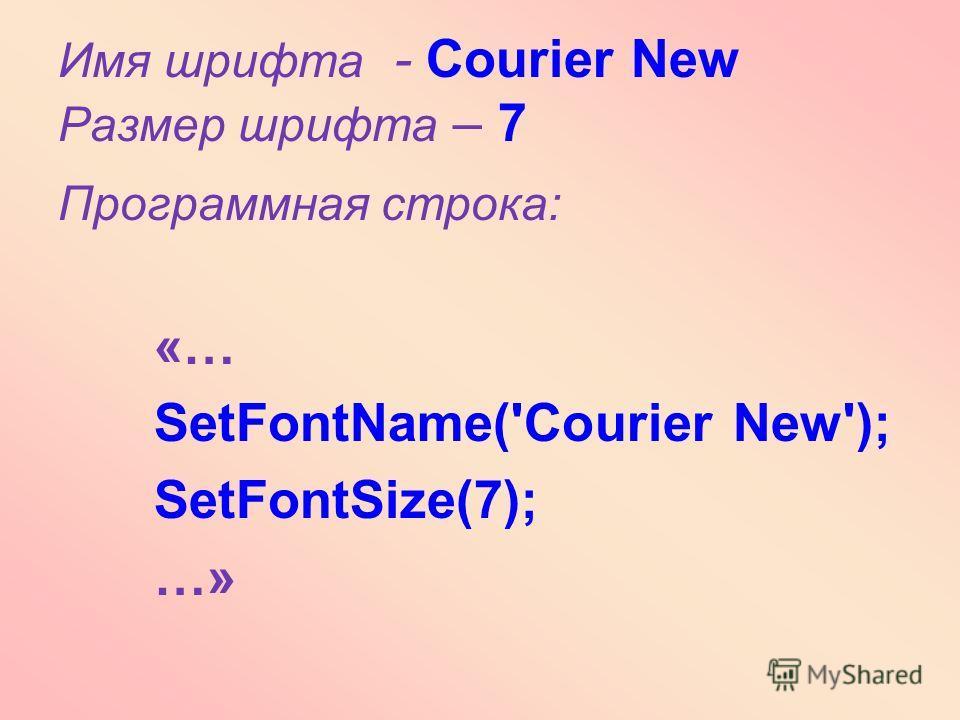 Программная строка: «… SetFontName('Courier New'); SetFontSize(7); …» Имя шрифта - Courier New Размер шрифта – 7