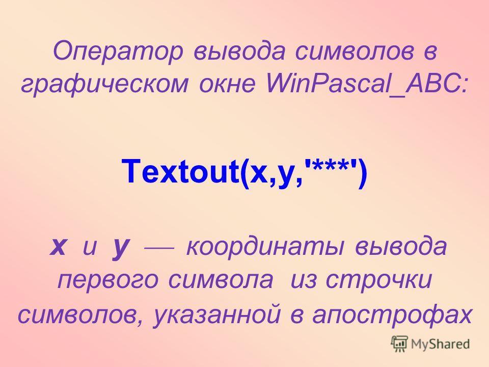 Оператор вывода символов в графическом окне WinPascal_ABC: Textout(x,y,'***') x и y координаты вывода первого символа из строчки символов, указанной в апострофах