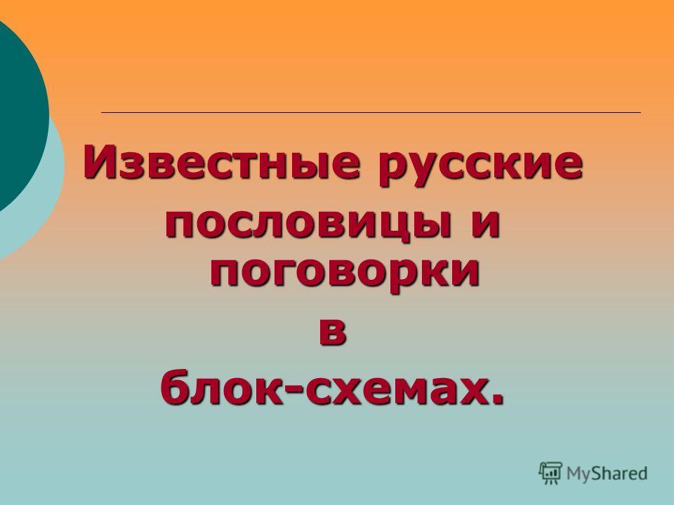 Известные русские пословицы и поговорки вблок-схемах.