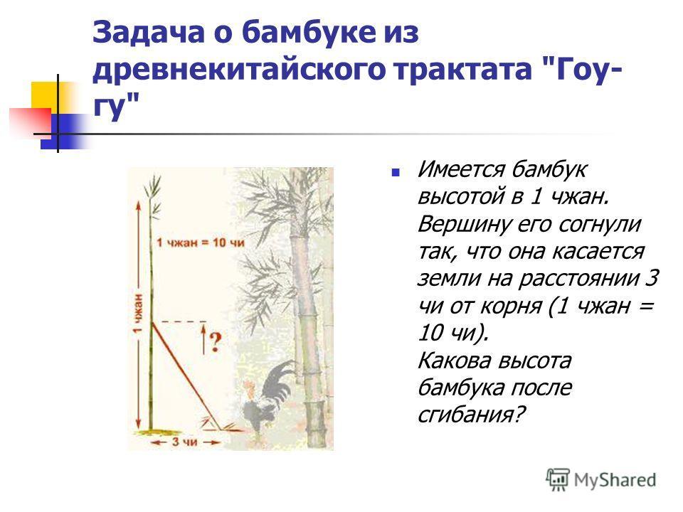 Задача о бамбуке из древнекитайского трактата Гоу- гу Имеется бамбук высотой в 1 чжан. Вершину его согнули так, что она касается земли на расстоянии 3 чи от корня (1 чжан = 10 чи). Какова высота бамбука после сгибания?