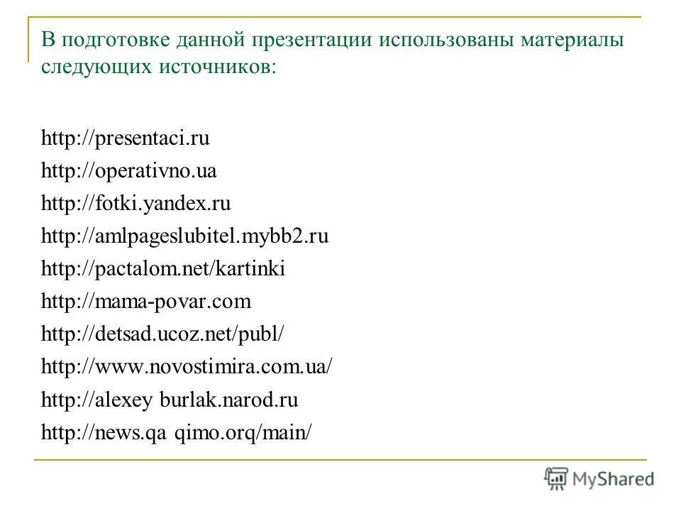 В подготовке данной презентации использованы материалы следующих источников: http://presentaci.ru http://operativno.ua http://fotki.yandex.ru http://amlpageslubitel.mybb2.ru http://pactalom.net/kartinki http://mama-povar.com http://detsad.ucoz.net/pu