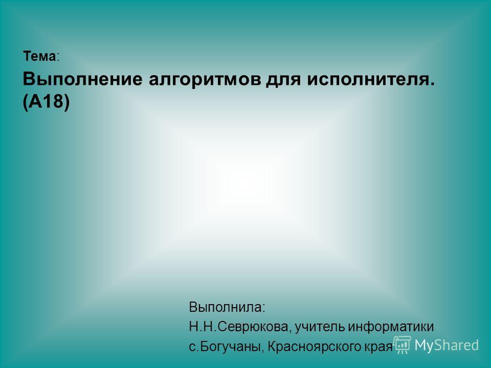 Тема: Выполнение алгоритмов для исполнителя. (A18) Выполнила: Н.Н.Севрюкова, учитель информатики с.Богучаны, Красноярского края