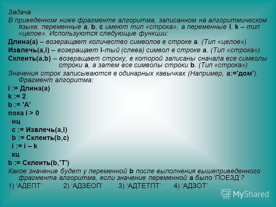 Задача В приведенном ниже фрагменте алгоритма, записанном на алгоритмическом языке, переменные a, b, c имеют тип «строка», а переменные i, k – тип «целое». Используются следующие функции: Длина(a) – возвращает количество символов в строке a. (Тип «це