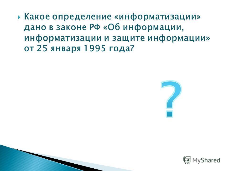 Какое определение «информатизации» дано в законе РФ «Об информации, информатизации и защите информации» от 25 января 1995 года?
