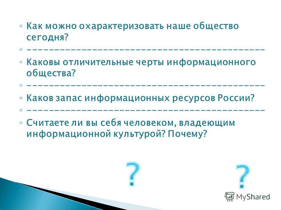 Как можно охарактеризовать наше общество сегодня? -------------------------------------------- Каковы отличительные черты информационного общества? -------------------------------------------- Каков запас информационных ресурсов России? -------------