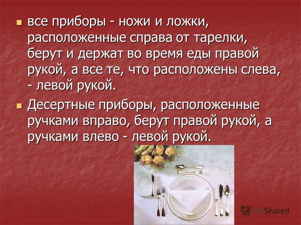 все приборы - ножи и ложки, расположенные справа от тарелки, берут и держат во время еды правой рукой, а все те, что расположены слева, - левой рукой. все приборы - ножи и ложки, расположенные справа от тарелки, берут и держат во время еды правой рук