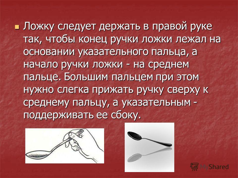Ложку следует держать в правой руке так, чтобы конец ручки ложки лежал на основании указательного пальца, а начало ручки ложки - на среднем пальце. Большим пальцем при этом нужно слегка прижать ручку сверху к среднему пальцу, а указательным - поддерж