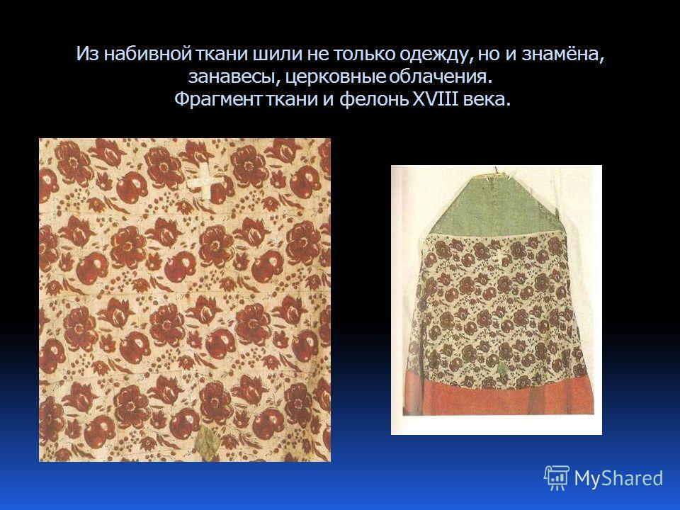Из набивной ткани шили не только одежду, но и знамёна, занавесы, церковные облачения. Фрагмент ткани и фелонь XVIII века.