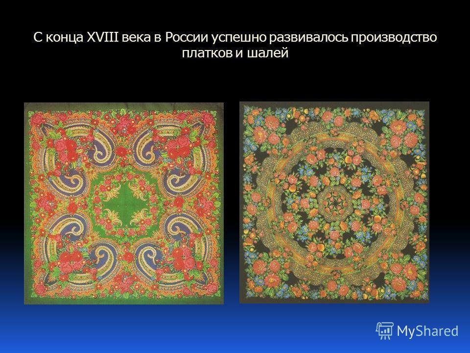 C конца ХVIII века в России успешно развивалось производство платков и шалей