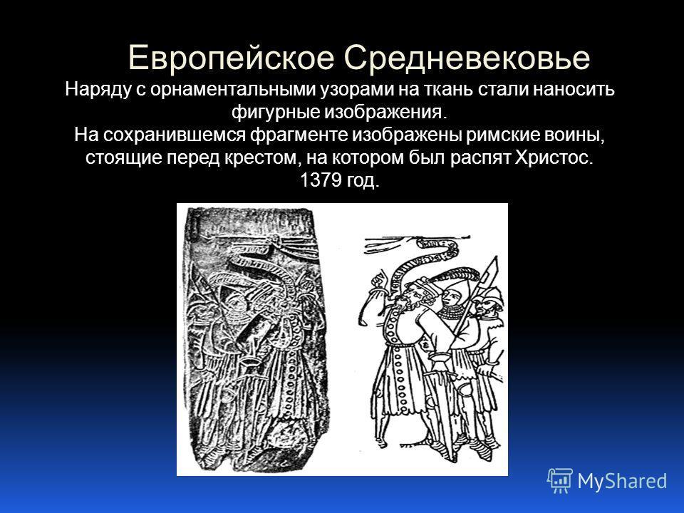 Европейское Средневековье Наряду с орнаментальными узорами на ткань стали наносить фигурные изображения. На сохранившемся фрагменте изображены римские воины, стоящие перед крестом, на котором был распят Христос. 1379 год.