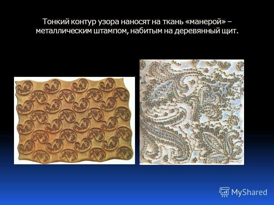 Тонкий контур узора наносят на ткань «манерой» – металлическим штампом, набитым на деревянный щит.